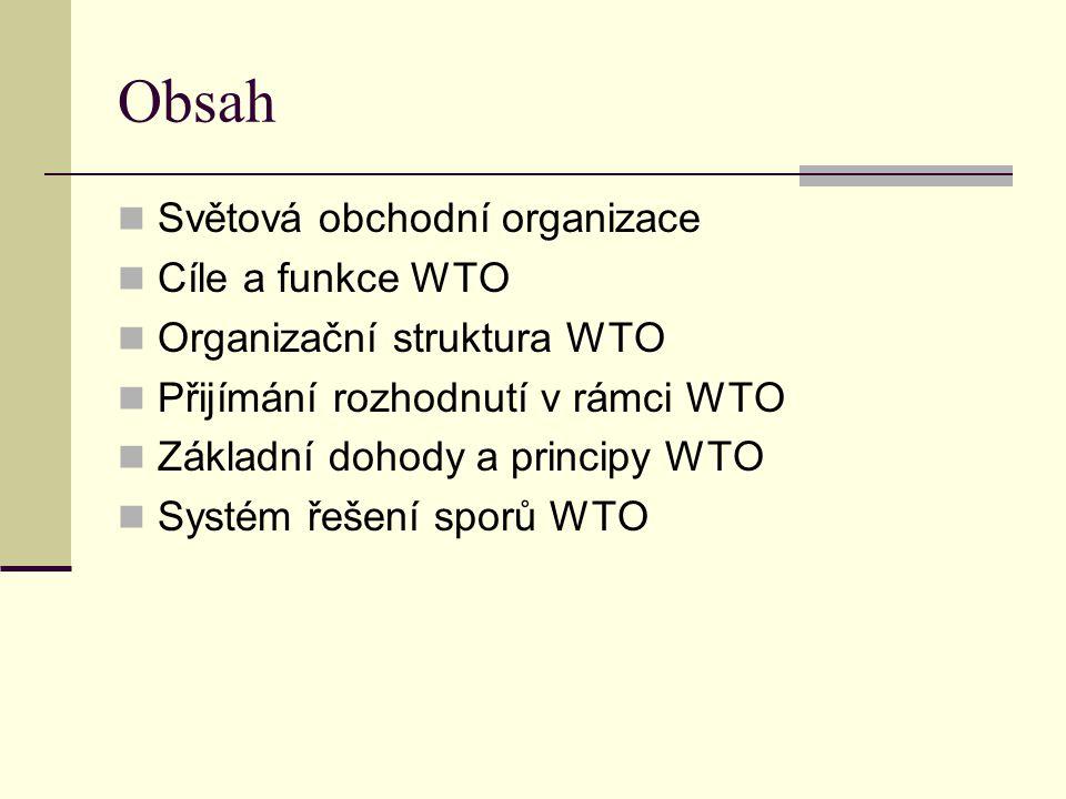 Obsah Světová obchodní organizace Cíle a funkce WTO Organizační struktura WTO Přijímání rozhodnutí v rámci WTO Základní dohody a principy WTO Systém ř