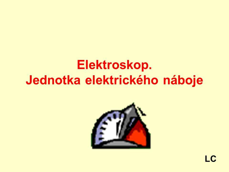 Elektroskop. Jednotka elektrického náboje LC