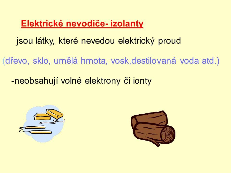 Elektrické nevodiče- izolanty jsou látky, které nevedou elektrický proud (dřevo, sklo, umělá hmota, vosk,destilovaná voda atd.) -neobsahují volné elek