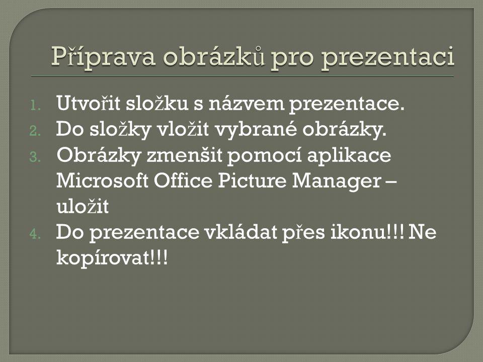 1. Utvo ř it slo ž ku s názvem prezentace. 2. Do slo ž ky vlo ž it vybrané obrázky. 3. Obrázky zmenšit pomocí aplikace Microsoft Office Picture Manage