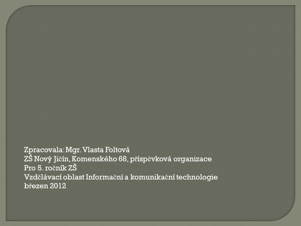 Zpracovala: Mgr. Vlasta Foltová ZŠ Nový Ji č ín, Komenského 68, p ř ísp ě vková organizace Pro 5. ro č ník ZŠ Vzd ě lávací oblast Informa č ní a komun