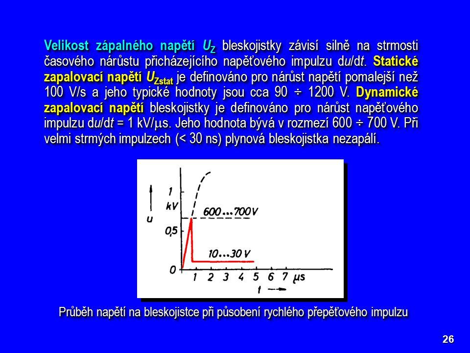 Velikost zápalného napětí U Z bleskojistky závisí silně na strmosti časového nárůstu přicházejícího napěťového impulzu d u /d t. Statické zapalovací n