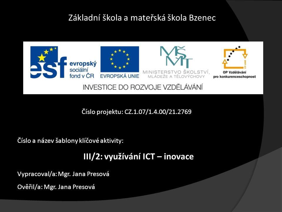 Základní škola a mateřská škola Bzenec Číslo projektu: CZ.1.07/1.4.00/21.2769 Číslo a název šablony klíčové aktivity: III/2: využívání ICT – inovace Vypracoval/a: Mgr.