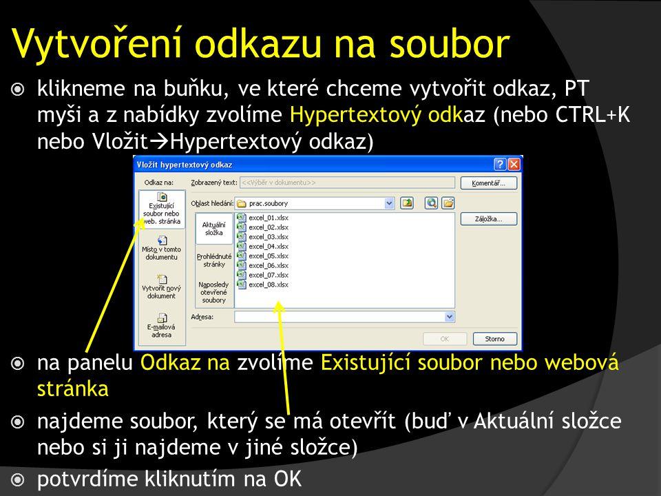 Vytvoření odkazu na soubor  klikneme na buňku, ve které chceme vytvořit odkaz, PT myši a z nabídky zvolíme Hypertextový odkaz (nebo CTRL+K nebo Vložit  Hypertextový odkaz)  na panelu Odkaz na zvolíme Existující soubor nebo webová stránka  najdeme soubor, který se má otevřít (buď v Aktuální složce nebo si ji najdeme v jiné složce)  potvrdíme kliknutím na OK