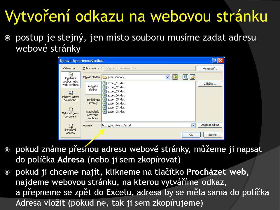 Vytvoření odkazu na webovou stránku  pokud známe přesnou adresu webové stránky, můžeme ji napsat do políčka Adresa (nebo ji sem zkopírovat)  pokud ji chceme najít, klikneme na tlačítko Procházet web, najdeme webovou stránku, na kterou vytváříme odkaz, a přepneme se zpět do Excelu, adresa by se měla sama do políčka Adresa vložit (pokud ne, tak ji sem zkopírujeme)  postup je stejný, jen místo souboru musíme zadat adresu webové stránky