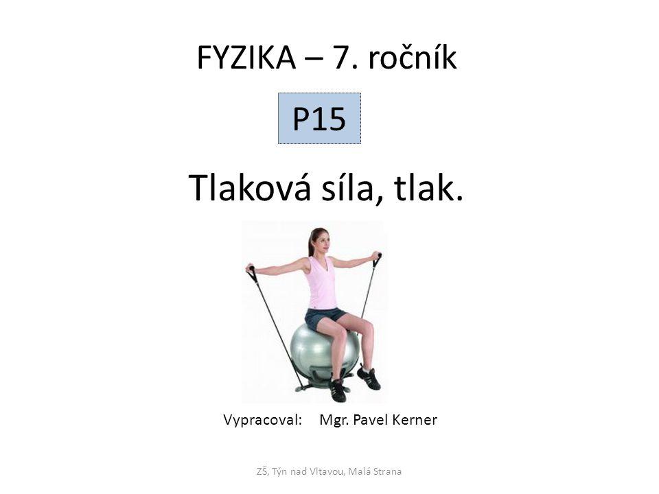Tlaková síla, tlak. ZŠ, Týn nad Vltavou, Malá Strana FYZIKA – 7. ročník P15 Vypracoval: Mgr. Pavel Kerner