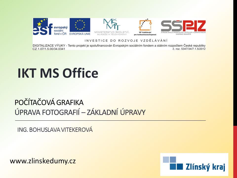 POČÍTAČOVÁ GRAFIKA ÚPRAVA FOTOGRAFIÍ – ZÁKLADNÍ ÚPRAVY ING. BOHUSLAVA VITEKEROVÁ IKT MS Office www.zlinskedumy.cz