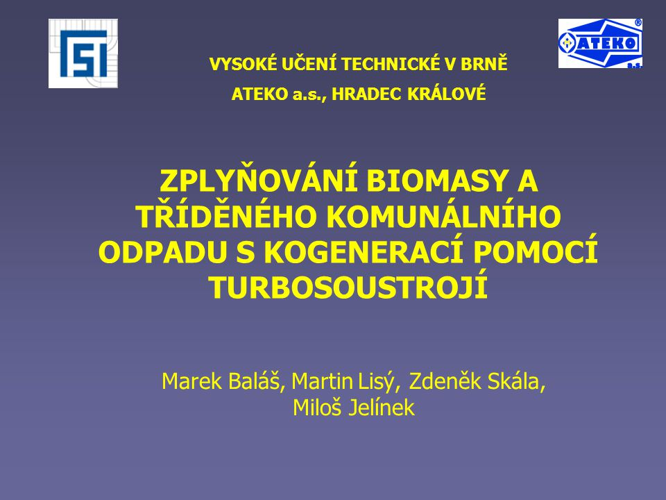 ZPLYŇOVÁNÍ BIOMASY A TŘÍDĚNÉHO KOMUNÁLNÍHO ODPADU S KOGENERACÍ POMOCÍ TURBOSOUSTROJÍ TECHNICKÉ SYSTÉMY PRO ENERGETICKÉ VYUŽITÍ ODPADŮ 2009MAREK BALÁŠ Zplyňování biomasy Termochemická konverze organické hmoty na plyn  Zplyňování  fluidní  v pevném loži  Výhřevnost plynu  závisí na použitém palivu a zplyňovacím mediu  Spalitelné složky  CO, H 2, C x H y  Nežádoucí příměsi  dehet, sloučeniny S, Cl, F