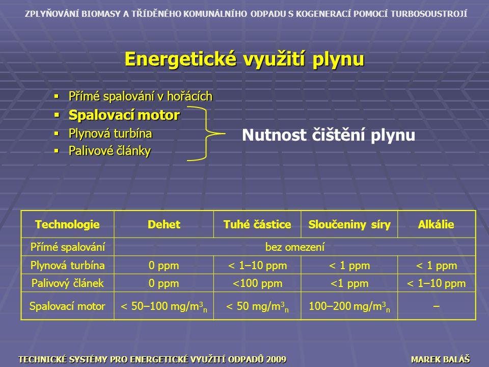 ZPLYŇOVÁNÍ BIOMASY A TŘÍDĚNÉHO KOMUNÁLNÍHO ODPADU S KOGENERACÍ POMOCÍ TURBOSOUSTROJÍ TECHNICKÉ SYSTÉMY PRO ENERGETICKÉ VYUŽITÍ ODPADŮ 2009MAREK BALÁŠ Energetické využití plynu  Přímé spalování v hořácích  Spalovací motor  Plynová turbína  Palivové články TechnologieDehetTuhé částiceSloučeniny síryAlkálie Přímé spalováníbez omezení Plynová turbína0 ppm< 1–10 ppm< 1 ppm Palivový článek0 ppm<100 ppm<1 ppm< 1–10 ppm Spalovací motor< 50–100 mg/m 3 n < 50 mg/m 3 n 100–200 mg/m 3 n – Nutnost čištění plynu
