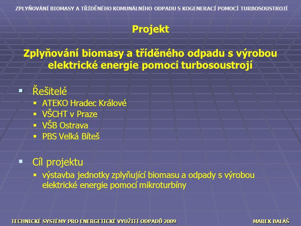 ZPLYŇOVÁNÍ BIOMASY A TŘÍDĚNÉHO KOMUNÁLNÍHO ODPADU S KOGENERACÍ POMOCÍ TURBOSOUSTROJÍ TECHNICKÉ SYSTÉMY PRO ENERGETICKÉ VYUŽITÍ ODPADŮ 2009MAREK BALÁŠ Projekt Zplyňování biomasy a tříděného odpadu s výrobou elektrické energie pomocí turbosoustrojí   Řešitelé   ATEKO Hradec Králové   VŠCHT v Praze   VŠB Ostrava   PBS Velká Bíteš   Cíl projektu   výstavba jednotky zplyňující biomasu a odpady s výrobou elektrické energie pomocí mikroturbíny