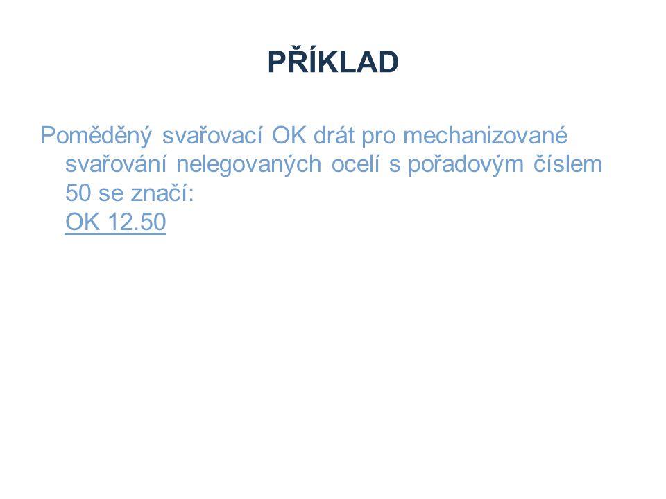 PŘÍKLAD Poměděný svařovací OK drát pro mechanizované svařování nelegovaných ocelí s pořadovým číslem 50 se značí: OK 12.50