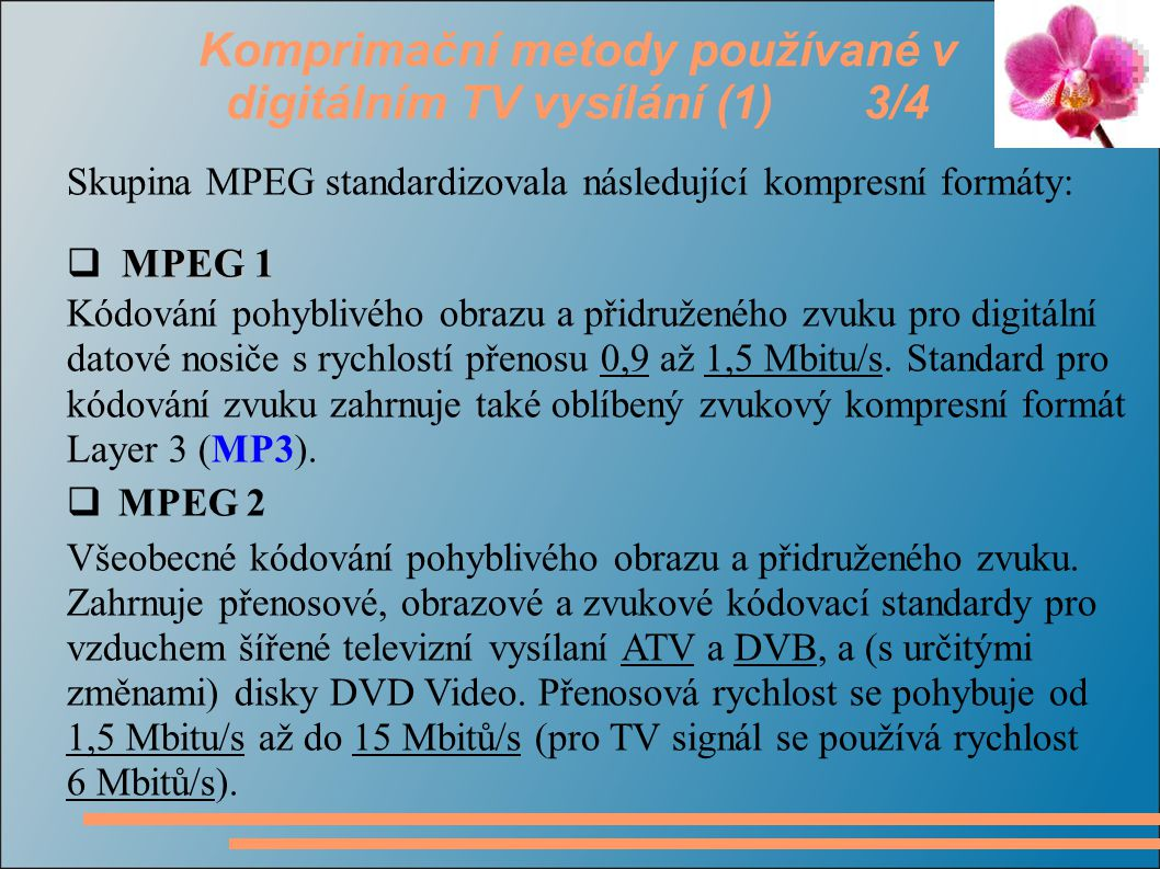 Komprimační metody používané v digitálním TV vysílání (1) 4/4  MPEG 3 Původně určený pro kódování standardu HDTV, později byl jeho vývoj pozastaven a standard MPEG-3 byl sloučen se standardem MPEG-2.