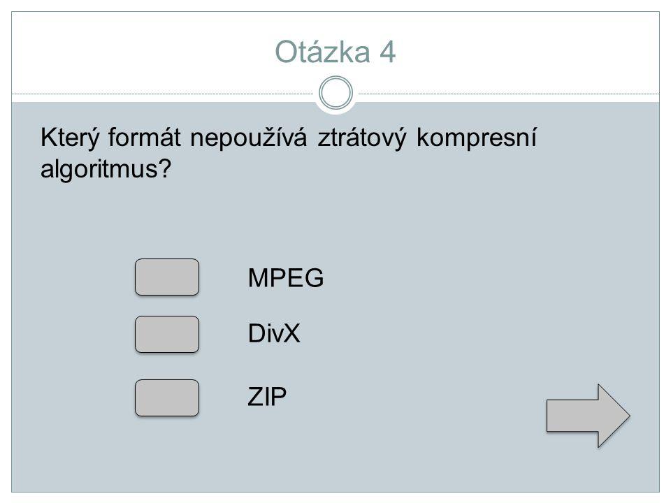 Otázka 4 Který formát nepoužívá ztrátový kompresní algoritmus? MPEG DivX ZIP