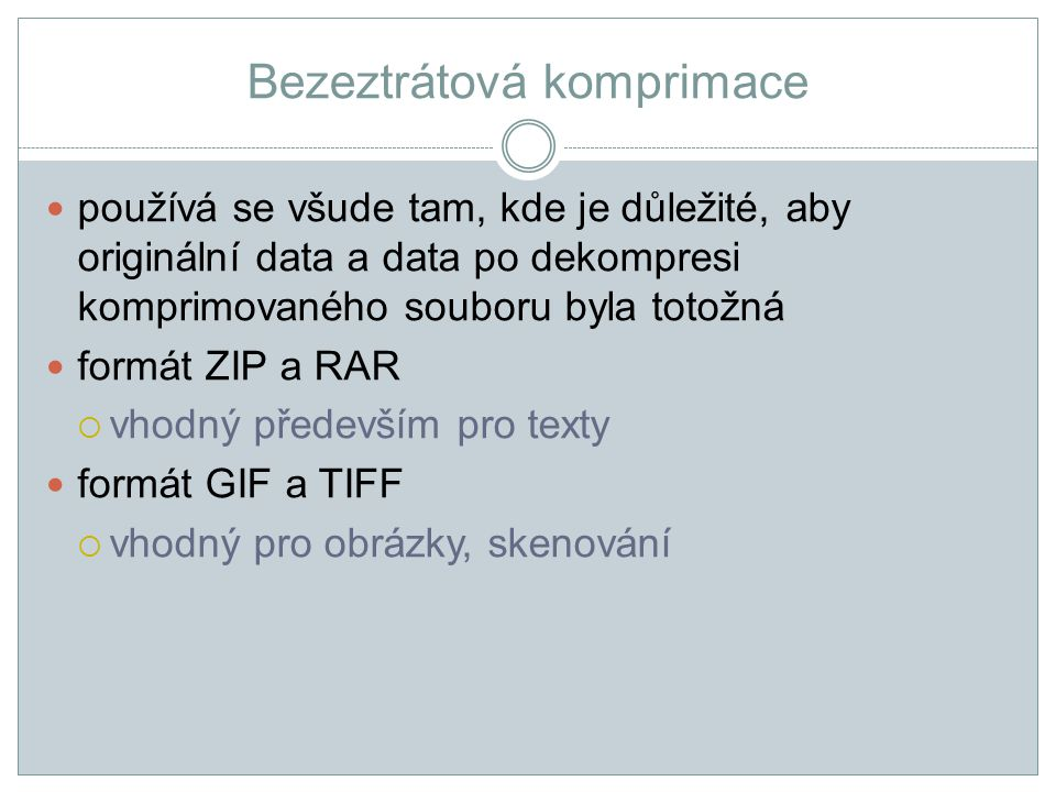 Bezeztrátová komprimace používá se všude tam, kde je důležité, aby originální data a data po dekompresi komprimovaného souboru byla totožná formát ZIP a RAR  vhodný především pro texty formát GIF a TIFF  vhodný pro obrázky, skenování