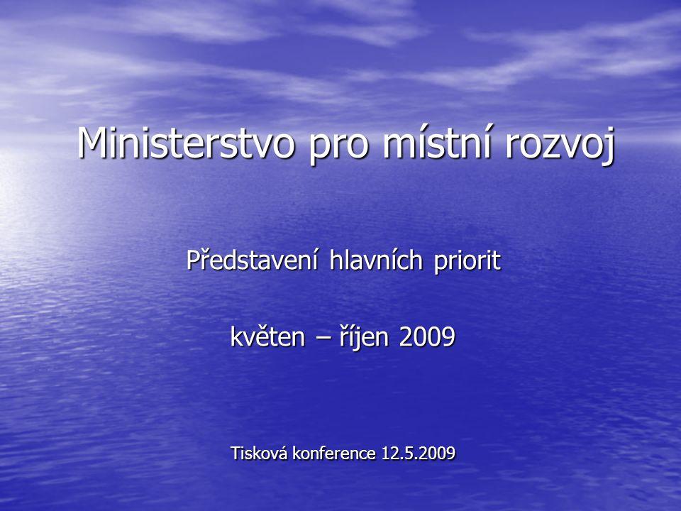 Ministerstvo pro místní rozvoj Představení hlavních priorit květen – říjen 2009 Tisková konference 12.5.2009