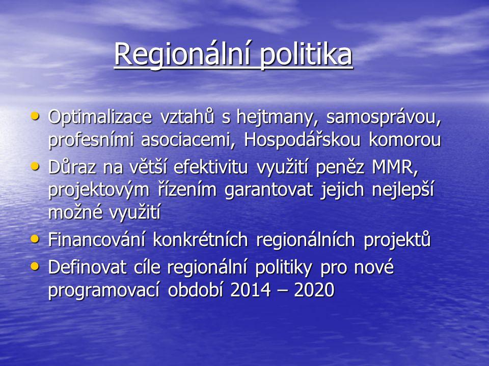 Regionální politika Regionální politika Optimalizace vztahů s hejtmany, samosprávou, profesními asociacemi, Hospodářskou komorou Optimalizace vztahů s hejtmany, samosprávou, profesními asociacemi, Hospodářskou komorou Důraz na větší efektivitu využití peněz MMR, projektovým řízením garantovat jejich nejlepší možné využití Důraz na větší efektivitu využití peněz MMR, projektovým řízením garantovat jejich nejlepší možné využití Financování konkrétních regionálních projektů Financování konkrétních regionálních projektů Definovat cíle regionální politiky pro nové programovací období 2014 – 2020 Definovat cíle regionální politiky pro nové programovací období 2014 – 2020