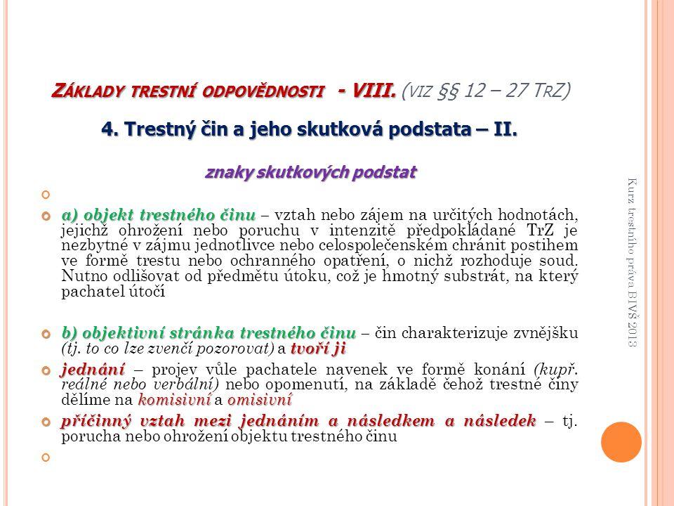 Z ÁKLADY TRESTNÍ ODPOVĚDNOSTI - VIII. Z ÁKLADY TRESTNÍ ODPOVĚDNOSTI - VIII. ( VIZ §§ 12 – 27 T R Z) 4. Trestný čin a jeho skutková podstata – II. znak