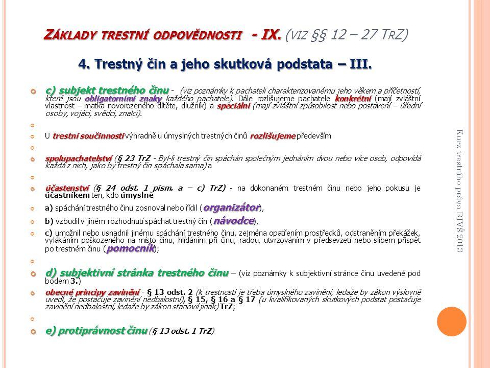 Z ÁKLADY TRESTNÍ ODPOVĚDNOSTI - IX. Z ÁKLADY TRESTNÍ ODPOVĚDNOSTI - IX. ( VIZ §§ 12 – 27 T R Z) 4. Trestný čin a jeho skutková podstata – III. c) subj
