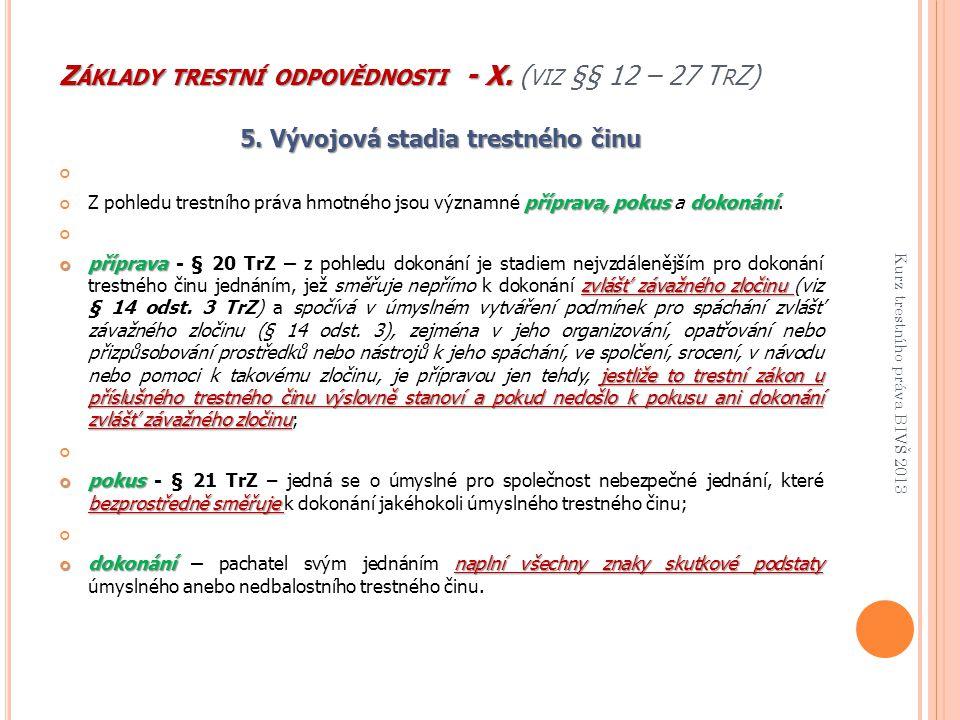 Z ÁKLADY TRESTNÍ ODPOVĚDNOSTI - X. Z ÁKLADY TRESTNÍ ODPOVĚDNOSTI - X. ( VIZ §§ 12 – 27 T R Z) 5. Vývojová stadia trestného činu příprava, pokus dokoná