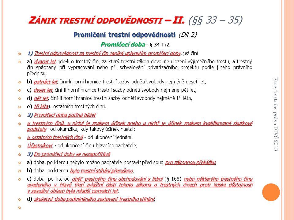 Z ÁNIK TRESTNÍ ODPOVĚDNOSTI – II. Z ÁNIK TRESTNÍ ODPOVĚDNOSTI – II. (§§ 33 – 35) Promlčení trestní odpovědnosti Promlčení trestní odpovědnosti (Díl 2)
