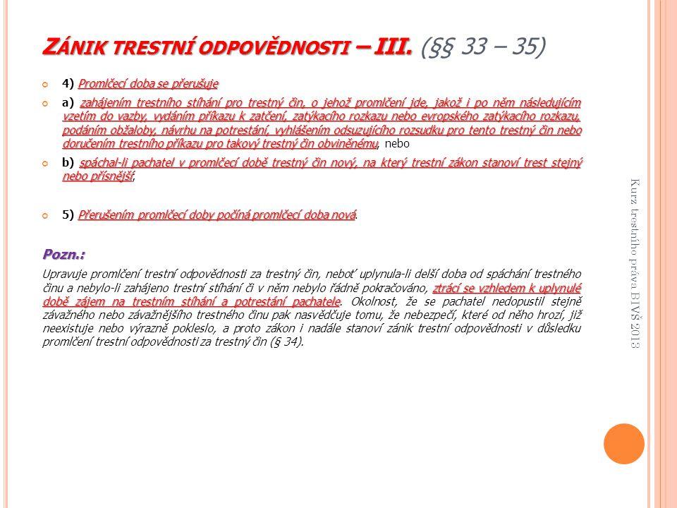 Z ÁNIK TRESTNÍ ODPOVĚDNOSTI – III. Z ÁNIK TRESTNÍ ODPOVĚDNOSTI – III. (§§ 33 – 35) Promlčecí doba se přerušuje 4) Promlčecí doba se přerušuje zahájení