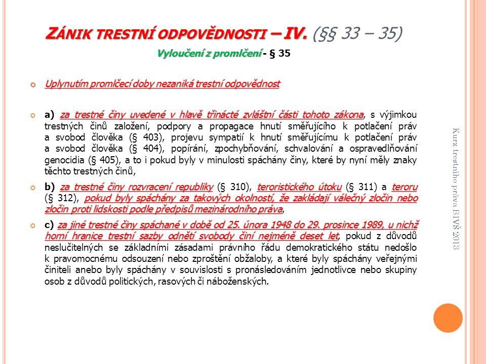 Z ÁNIK TRESTNÍ ODPOVĚDNOSTI – IV. Z ÁNIK TRESTNÍ ODPOVĚDNOSTI – IV. (§§ 33 – 35) Vyloučení z promlčení Vyloučení z promlčení - § 35 Uplynutím promlčec