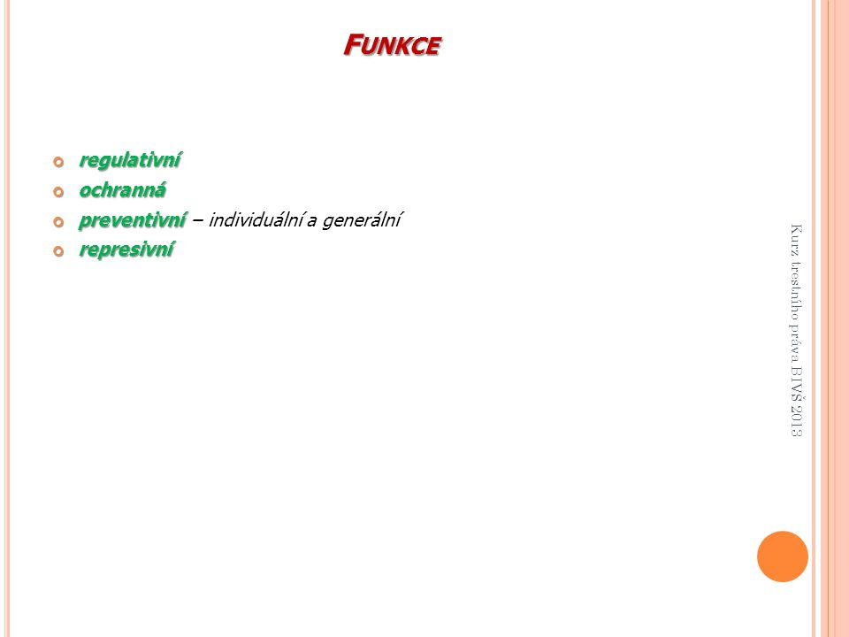 F UNKCE regulativníochranná preventivní preventivní – individuální a generálnírepresivní Kurz trestního práva BIVŠ 2013