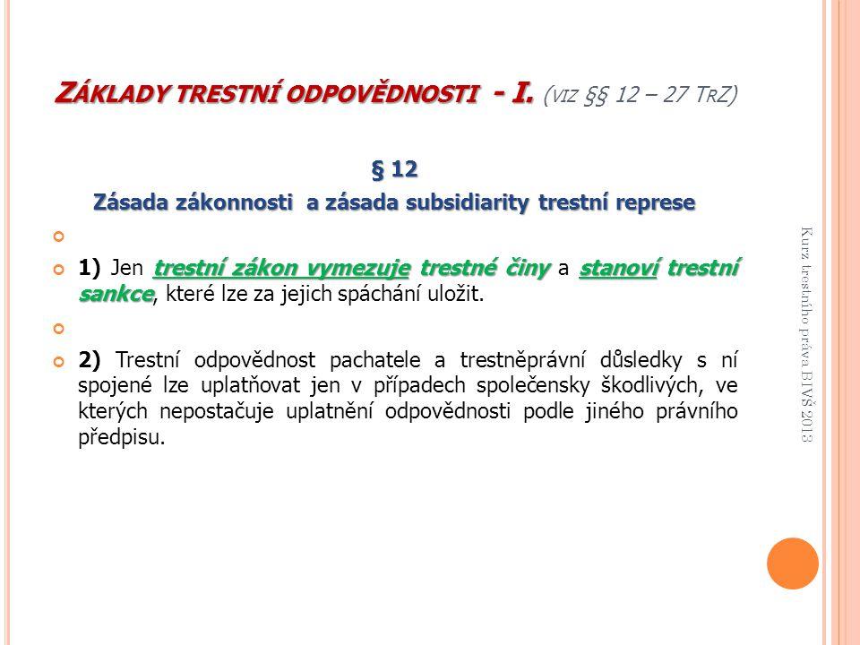 Z ÁKLADY TRESTNÍ ODPOVĚDNOSTI - I. Z ÁKLADY TRESTNÍ ODPOVĚDNOSTI - I. ( VIZ §§ 12 – 27 T R Z) § 12 Zásada zákonnosti a zásada subsidiarity trestní rep