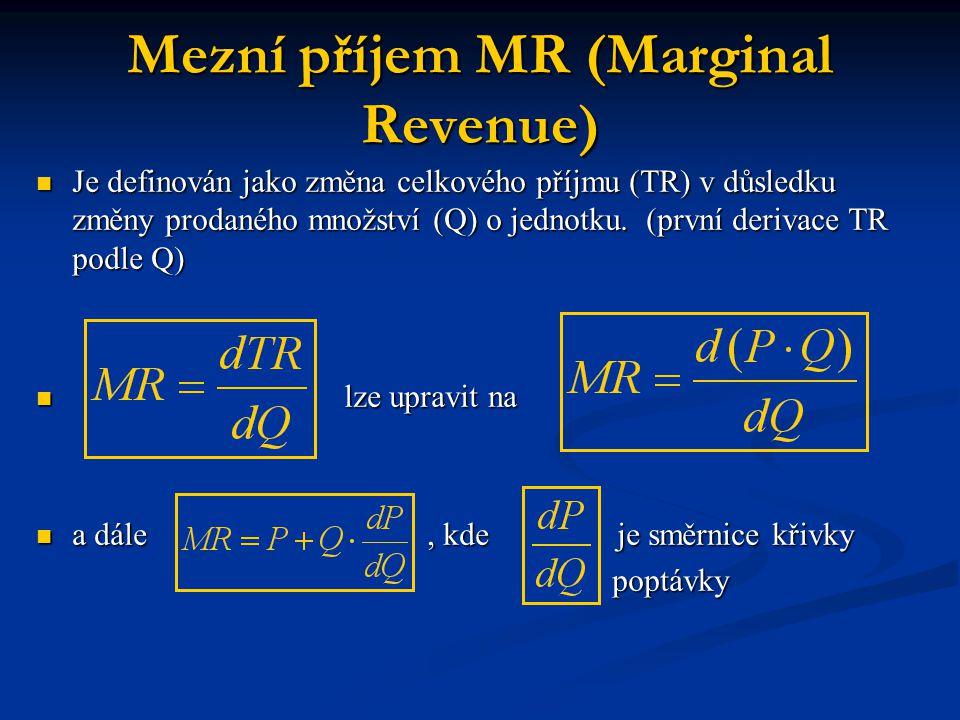 Mezní příjem MR (Marginal Revenue) Je definován jako změna celkového příjmu (TR) v důsledku změny prodaného množství (Q) o jednotku. (první derivace T