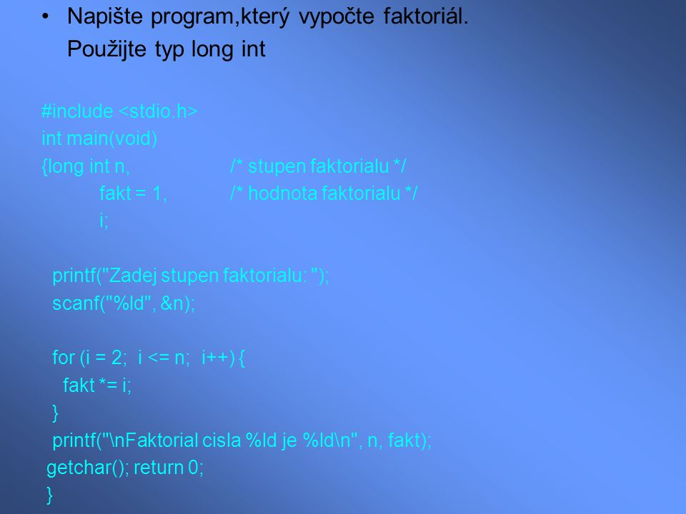 Napište program,který vypočte faktoriál. Použijte typ long int #include int main(void) {long int n, /* stupen faktorialu */ fakt = 1, /* hodnota fakto