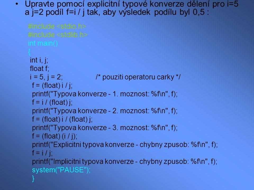 Upravte pomocí explicitní typové konverze dělení pro i=5 a j=2 podíl f=i / j tak, aby výsledek podílu byl 0,5 : #include int main() { int i, j; float