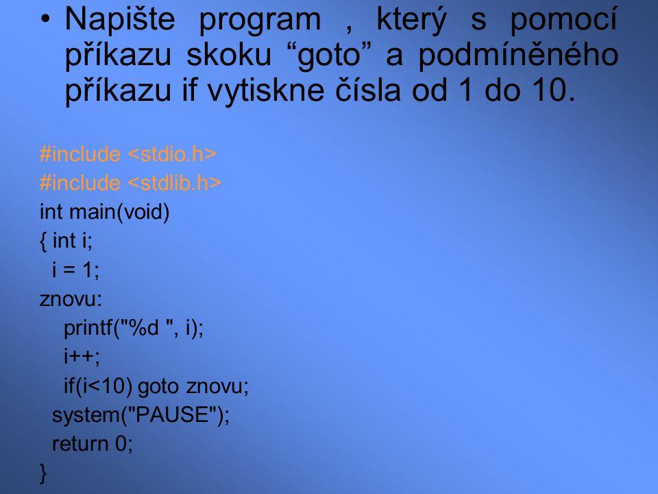 """Napište program, který s pomocí příkazu skoku """"goto"""" a podmíněného příkazu if vytiskne čísla od 1 do 10. #include int main(void) { int i; i = 1; znovu"""