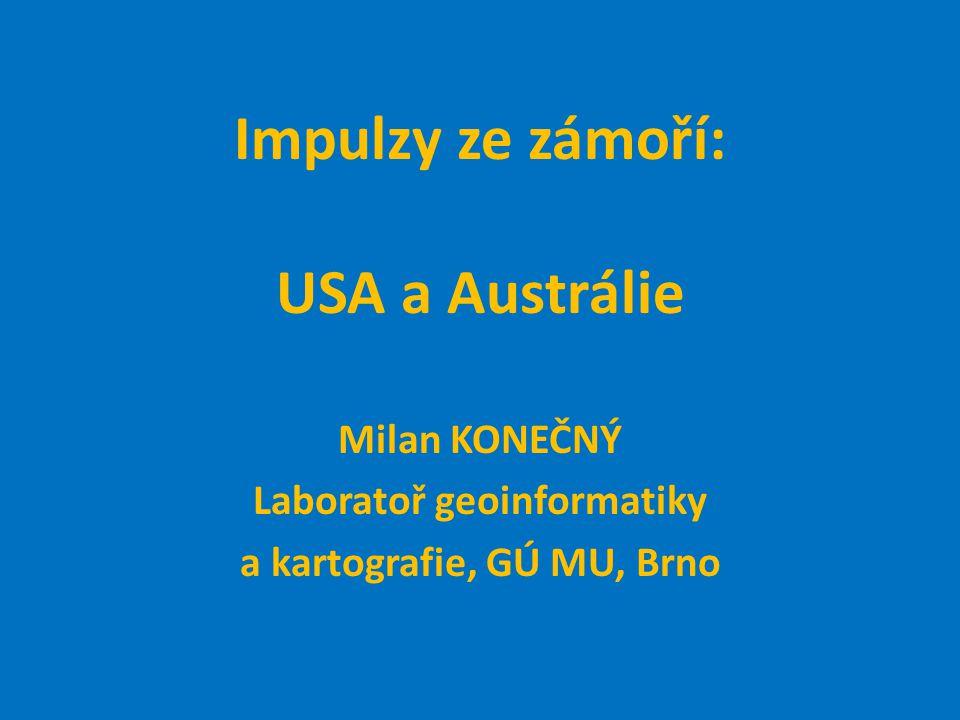 Impulzy ze zámoří: USA a Austrálie Milan KONEČNÝ Laboratoř geoinformatiky a kartografie, GÚ MU, Brno