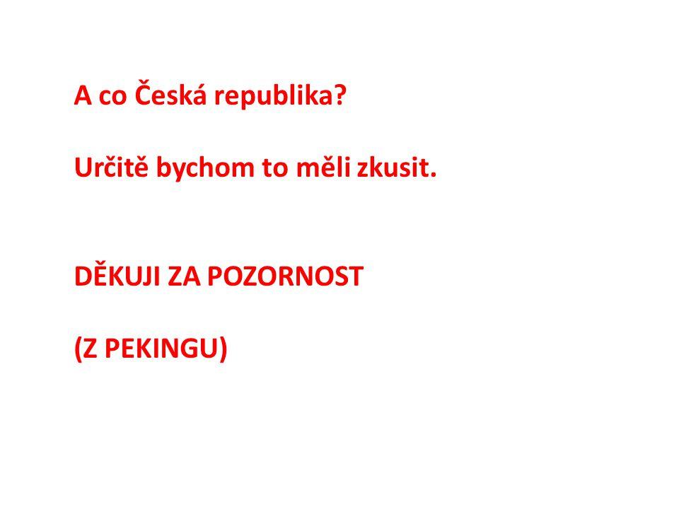 A co Česká republika? Určitě bychom to měli zkusit. DĚKUJI ZA POZORNOST (Z PEKINGU)