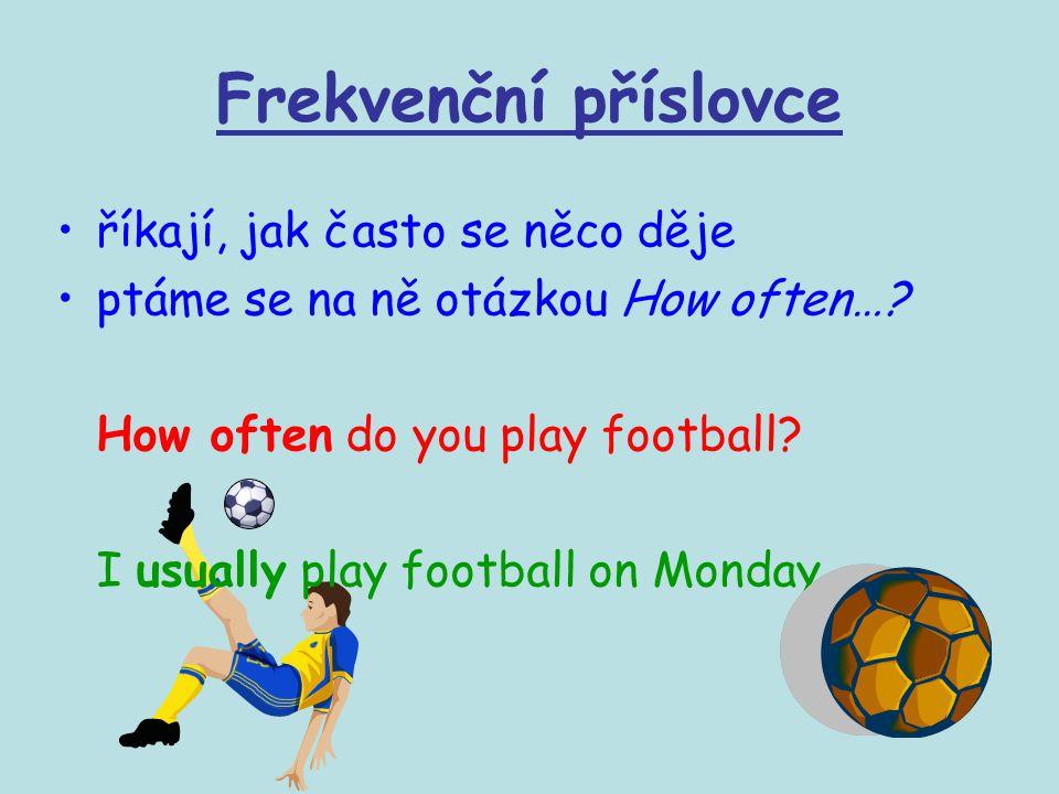 Frekvenční příslovce říkají, jak často se něco děje ptáme se na ně otázkou How often…? How often do you play football? I usually play football on Mond