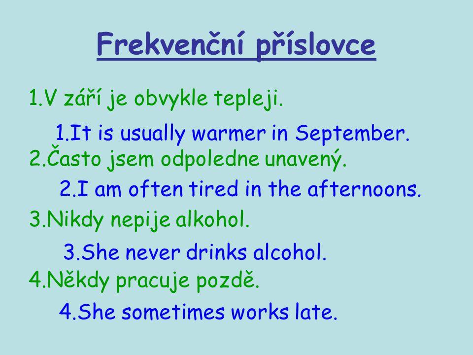 Frekvenční příslovce 1.V září je obvykle tepleji. 2.Často jsem odpoledne unavený. 3.Nikdy nepije alkohol. 4.Někdy pracuje pozdě. 1.It is usually warme