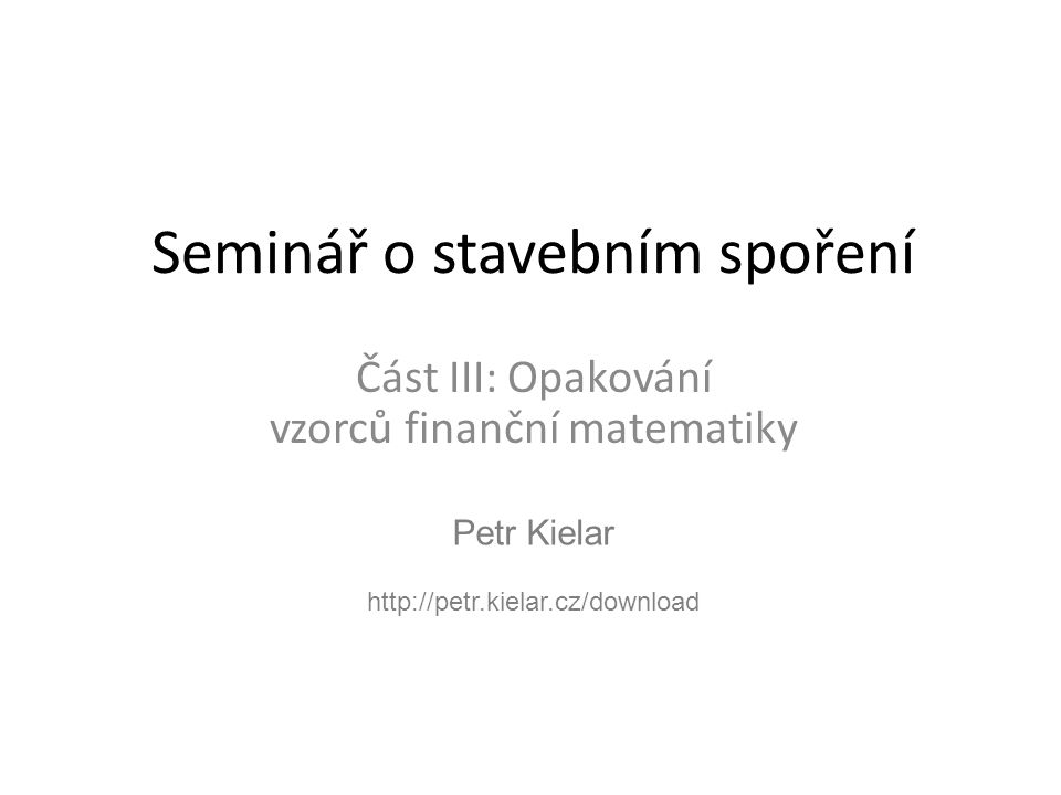 Petr Kielar http://petr.kielar.cz/download Seminář o stavebním spoření Část III: Opakování vzorců finanční matematiky