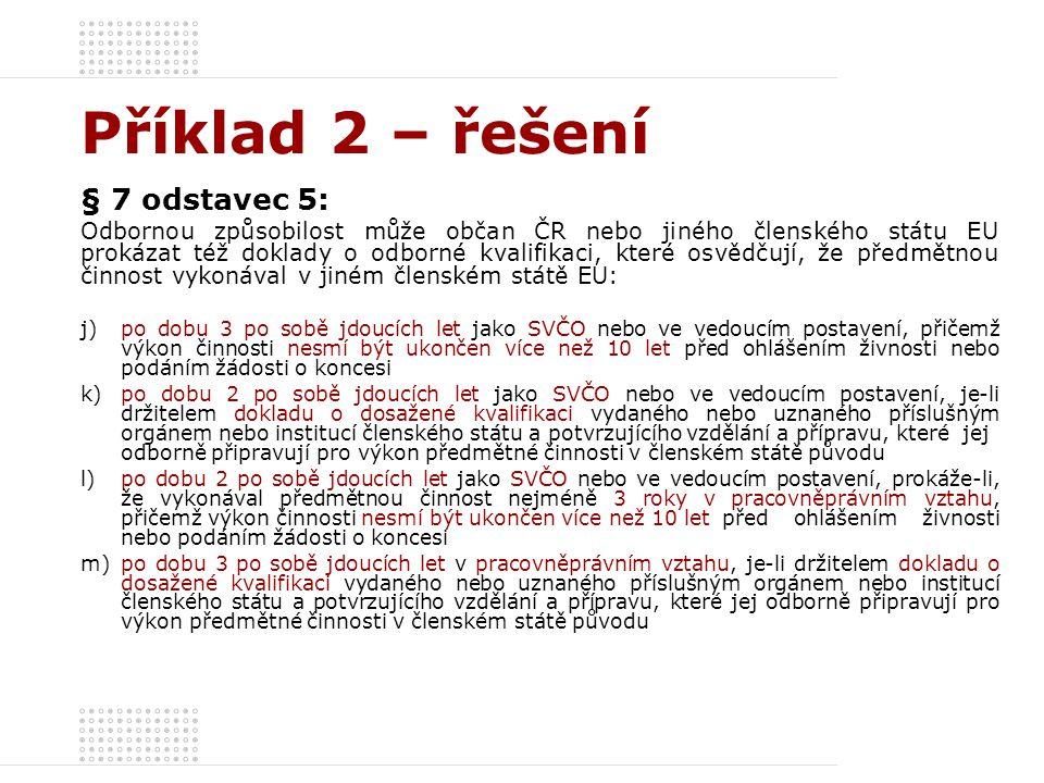 Příklad 2 – řešení § 7 odstavec 5: Odbornou způsobilost může občan ČR nebo jiného členského státu EU prokázat též doklady o odborné kvalifikaci, které osvědčují, že předmětnou činnost vykonával v jiném členském státě EU: j)po dobu 3 po sobě jdoucích let jako SVČO nebo ve vedoucím postavení, přičemž výkon činnosti nesmí být ukončen více než 10 let před ohlášením živnosti nebo podáním žádosti o koncesi k)po dobu 2 po sobě jdoucích let jako SVČO nebo ve vedoucím postavení, je-li držitelem dokladu o dosažené kvalifikaci vydaného nebo uznaného příslušným orgánem nebo institucí členského státu a potvrzujícího vzdělání a přípravu, které jej odborně připravují pro výkon předmětné činnosti v členském státě původu l)po dobu 2 po sobě jdoucích let jako SVČO nebo ve vedoucím postavení, prokáže-li, že vykonával předmětnou činnost nejméně 3 roky v pracovněprávním vztahu, přičemž výkon činnosti nesmí být ukončen více než 10 let před ohlášením živnosti nebo podáním žádosti o koncesi m)po dobu 3 po sobě jdoucích let v pracovněprávním vztahu, je-li držitelem dokladu o dosažené kvalifikaci vydaného nebo uznaného příslušným orgánem nebo institucí členského státu a potvrzujícího vzdělání a přípravu, které jej odborně připravují pro výkon předmětné činnosti v členském státě původu