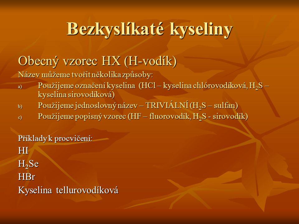 Bezkyslíkaté kyseliny Obecný vzorec HX (H-vodík) Název můžeme tvořit několika způsoby: a) P oužijeme označení kyselina (HCl – kyselina chlórovodíková,