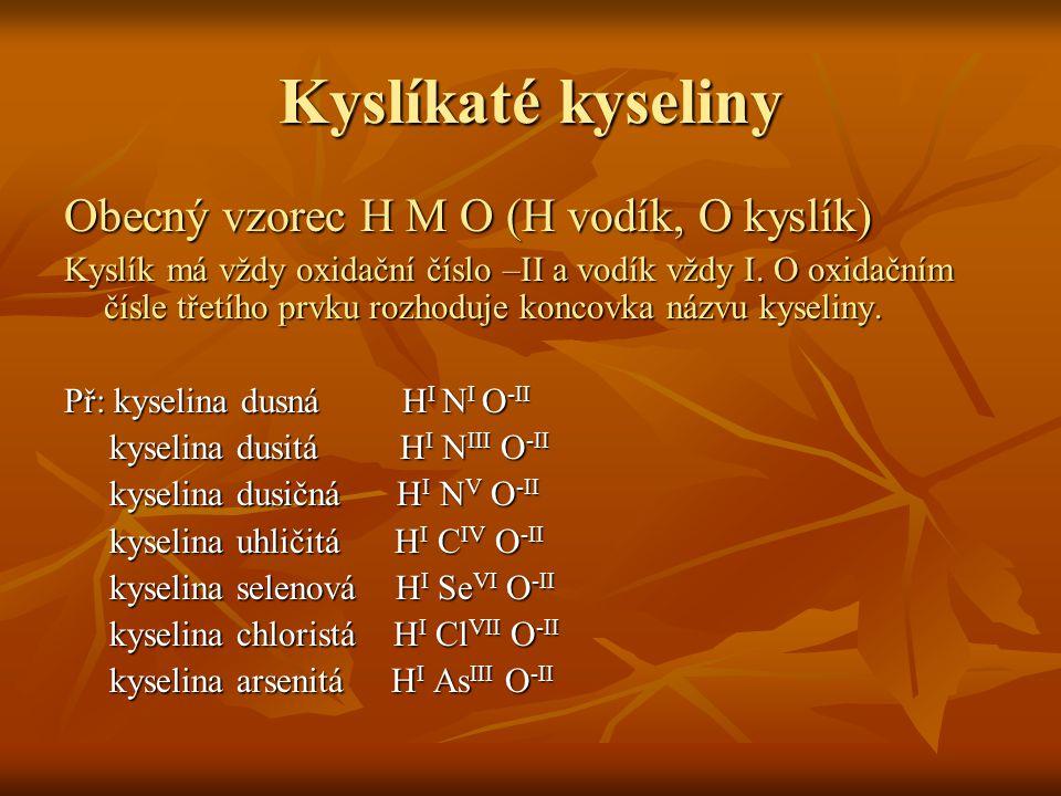 Kyslíkaté kyseliny Obecný vzorec H M O (H vodík, O kyslík) Kyslík má vždy oxidační číslo –II a vodík vždy I. O oxidačním čísle třetího prvku rozhoduje