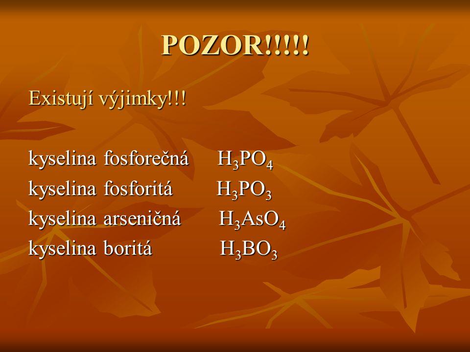 POZOR!!!!! Existují výjimky!!! kyselina fosforečná H 3 PO 4 kyselina fosforitáH 3 PO 3 kyselina arseničná H 3 AsO 4 kyselina boritá H 3 BO 3