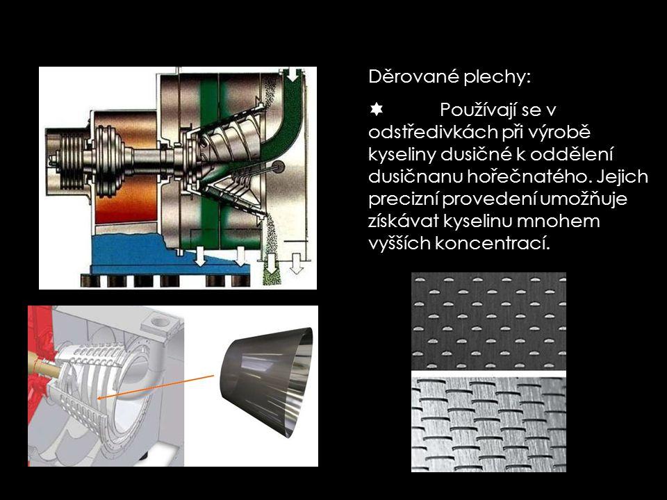 Děrované plechy:  Používají se v odstředivkách při výrobě kyseliny dusičné k oddělení dusičnanu hořečnatého. Jejich precizní provedení umožňuje získá