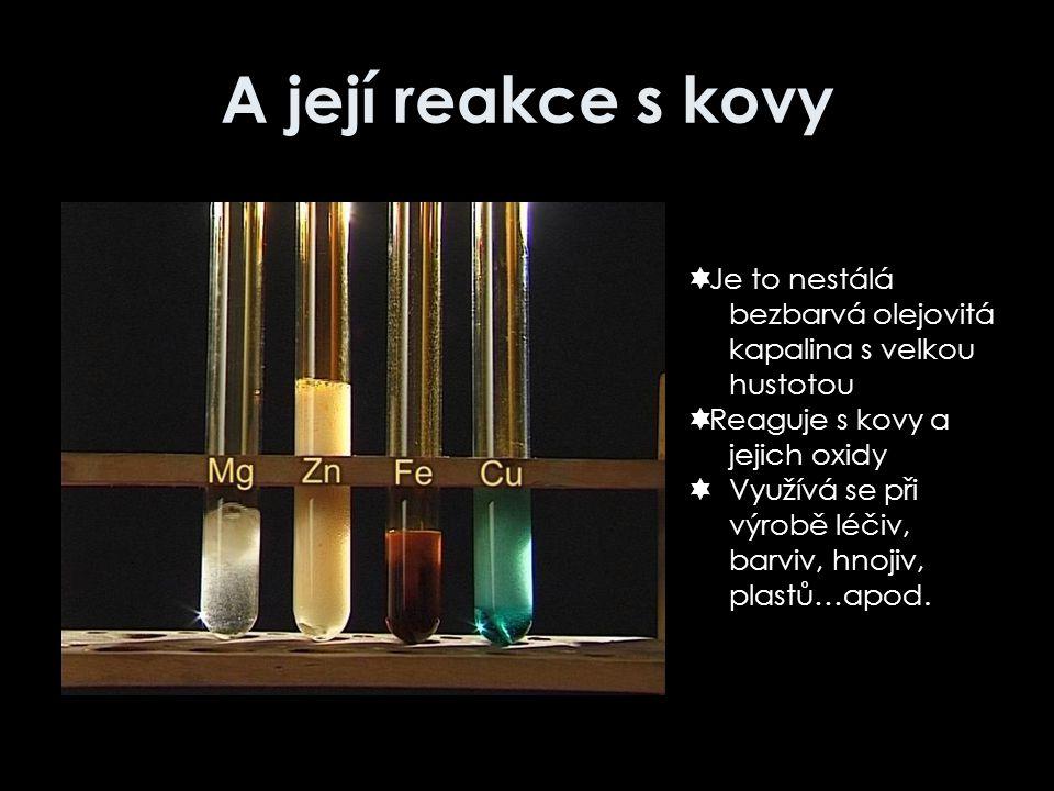 A její reakce s kovy  Je to nestálá bezbarvá olejovitá kapalina s velkou hustotou  Reaguje s kovy a jejich oxidy  Využívá se při výrobě léčiv, barv