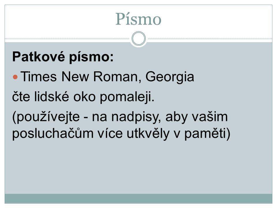 Písmo Patkové písmo: Times New Roman, Georgia čte lidské oko pomaleji. (používejte - na nadpisy, aby vašim posluchačům více utkvěly v paměti)