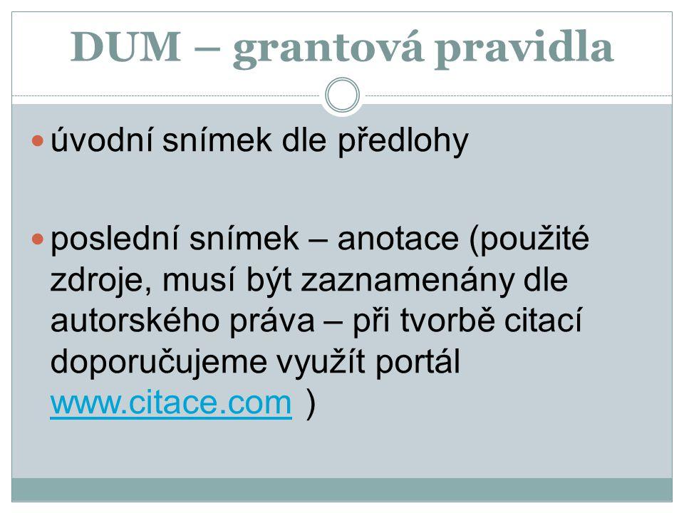 DUM – grantová pravidla úvodní snímek dle předlohy poslední snímek – anotace (použité zdroje, musí být zaznamenány dle autorského práva – při tvorbě c