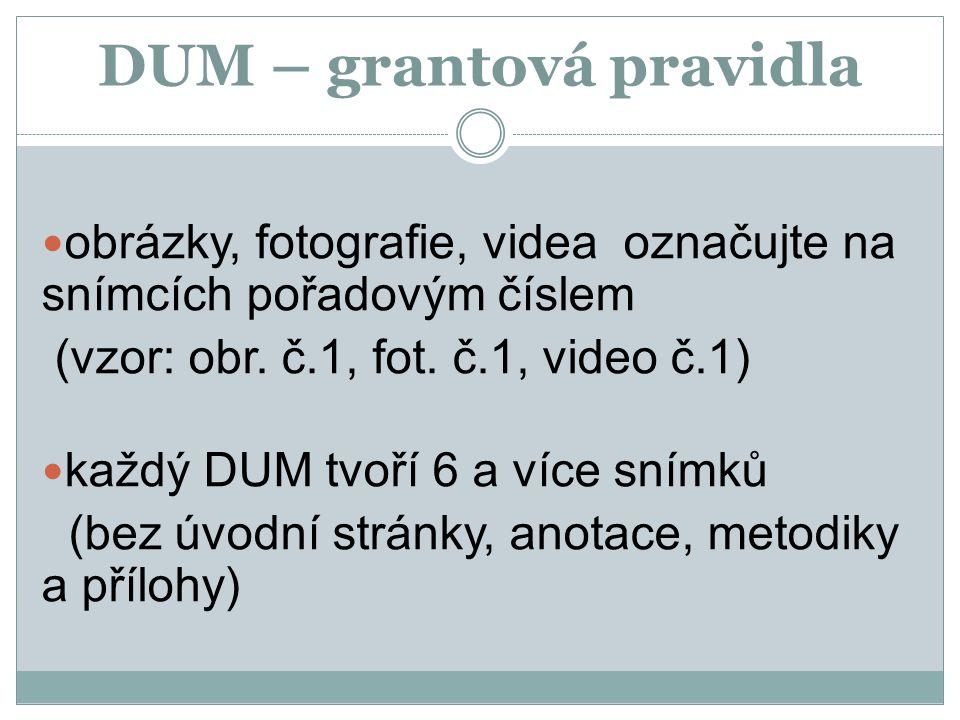 DUM – grantová pravidla obrázky, fotografie, videa označujte na snímcích pořadovým číslem (vzor: obr. č.1, fot. č.1, video č.1) každý DUM tvoří 6 a ví