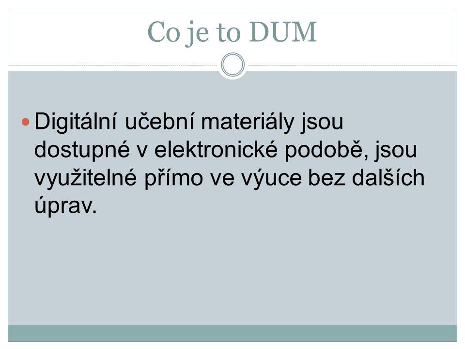 Co je to DUM Digitální učební materiály jsou dostupné v elektronické podobě, jsou využitelné přímo ve výuce bez dalších úprav.