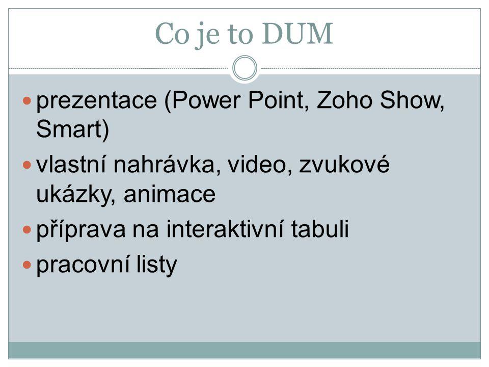 Co je to DUM prezentace (Power Point, Zoho Show, Smart) vlastní nahrávka, video, zvukové ukázky, animace příprava na interaktivní tabuli pracovní list