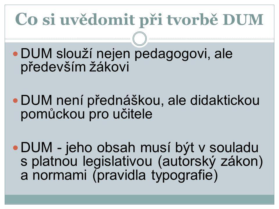 Co si uvědomit při tvorbě DUM DUM slouží nejen pedagogovi, ale především žákovi DUM není přednáškou, ale didaktickou pomůckou pro učitele DUM - jeho o