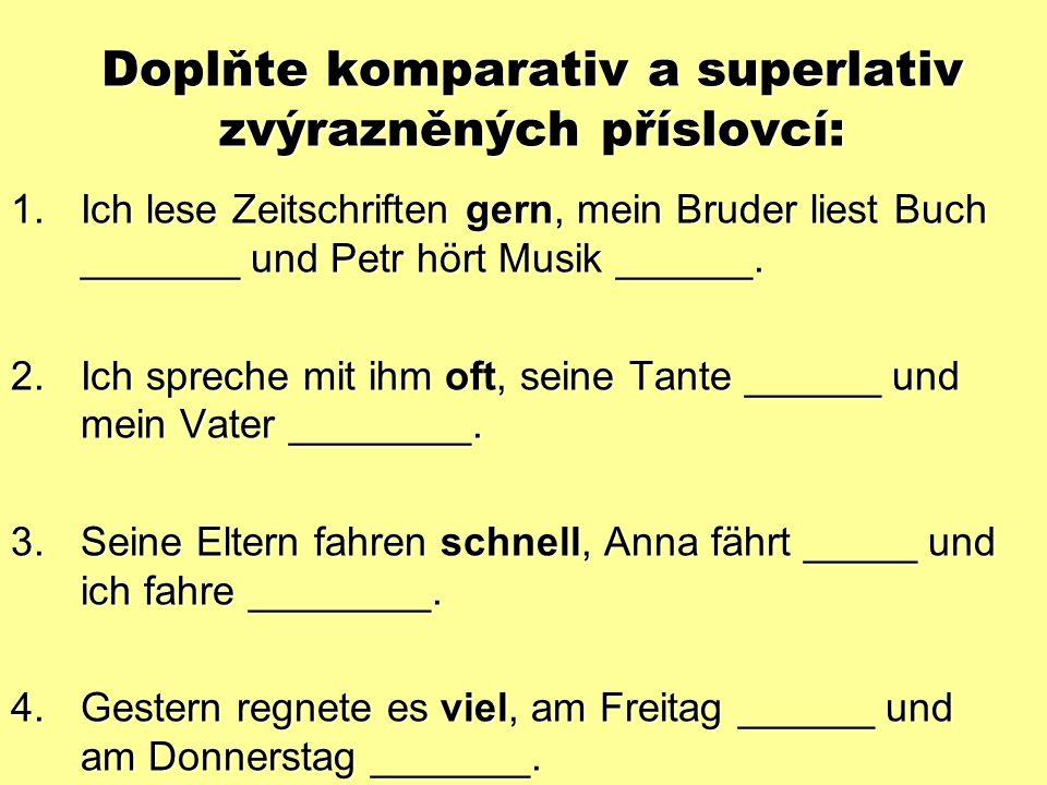 Doplňte komparativ a superlativ zvýrazněných příslovcí: 1.Ich lese Zeitschriften gern, mein Bruder liest Buch _______ und Petr hört Musik ______.